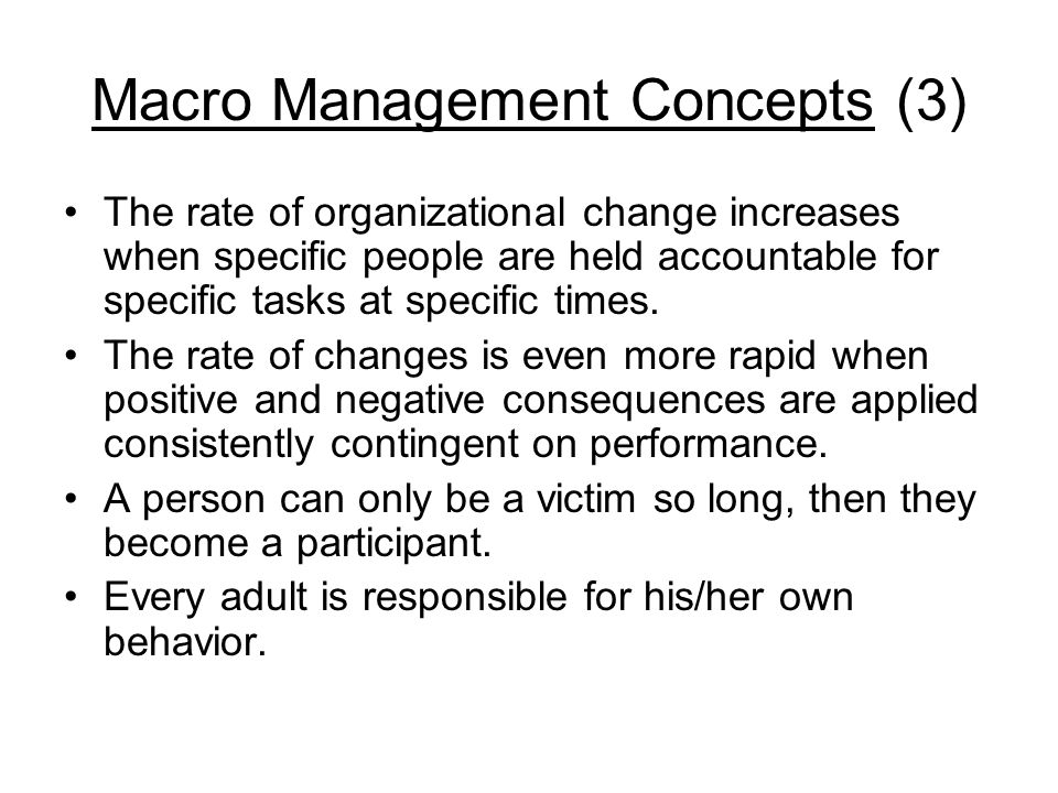Macro Management Concepts (3) The rate of organizational change increases when specific people are held accountable for specific tasks at specific tim