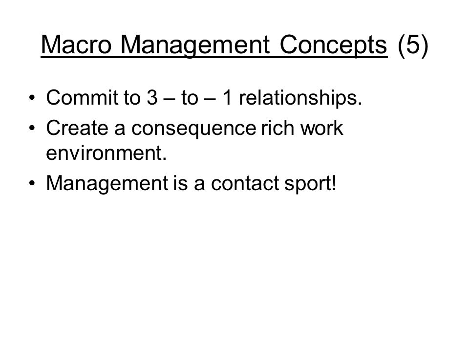 Macro Management Concepts (5) Commit to 3 – to – 1 relationships. Create a consequence rich work environment. Management is a contact sport!