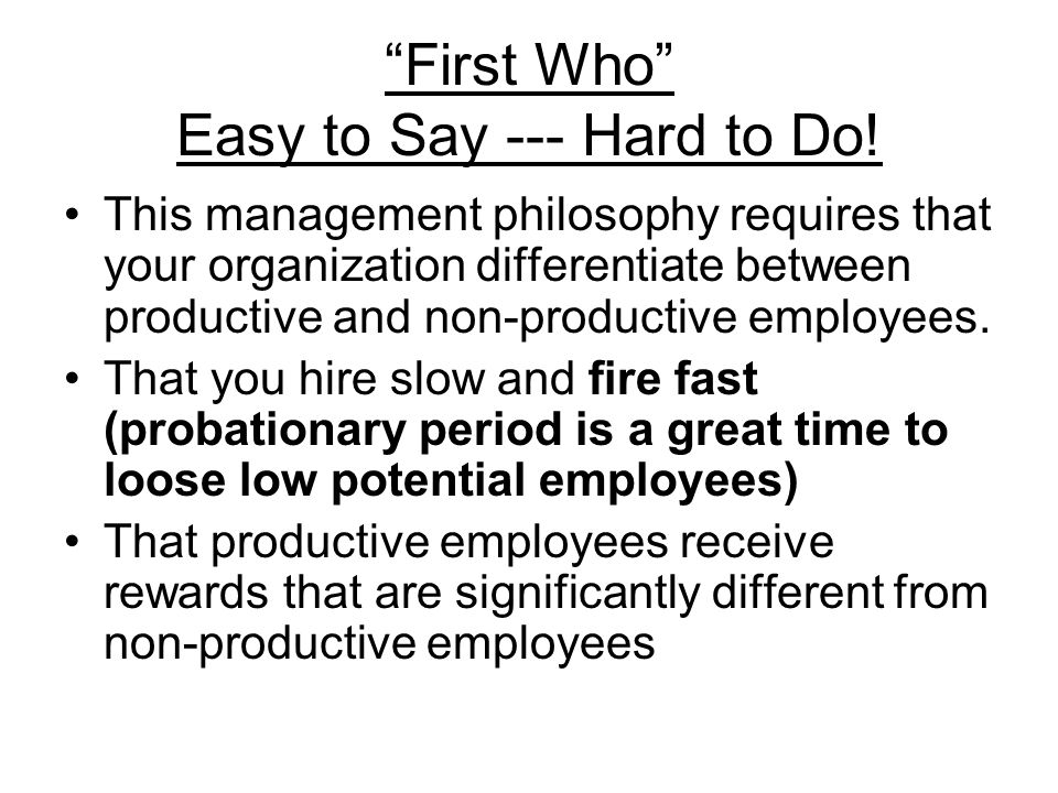 First Who Easy to Say --- Hard to Do! This management philosophy requires that your organization differentiate between productive and non-productive e