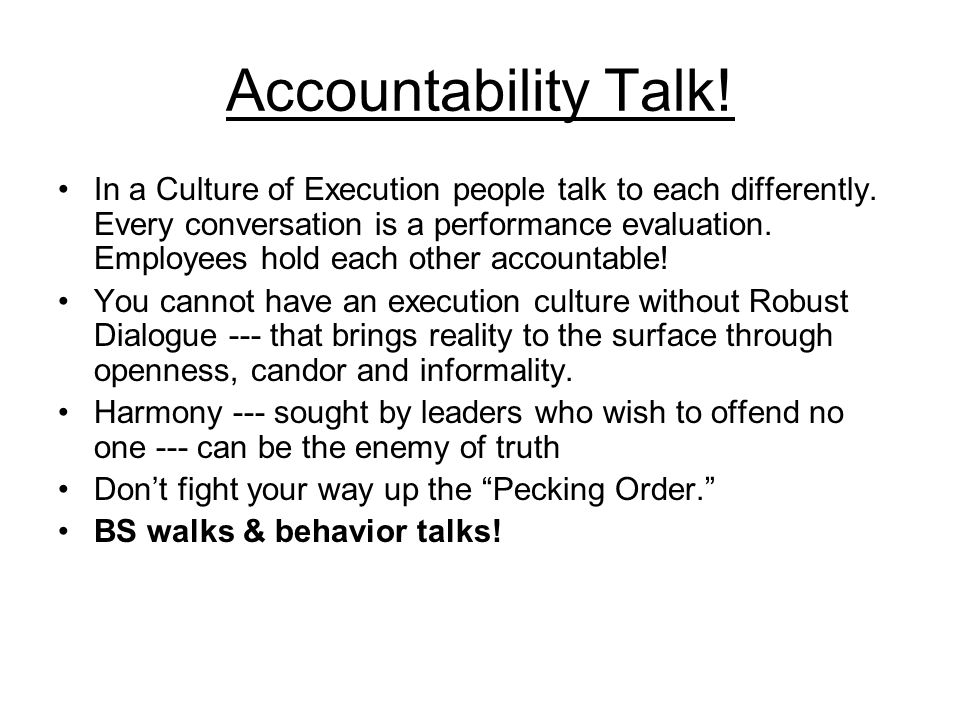 Accountability Talk! In a Culture of Execution people talk to each differently. Every conversation is a performance evaluation. Employees hold each ot