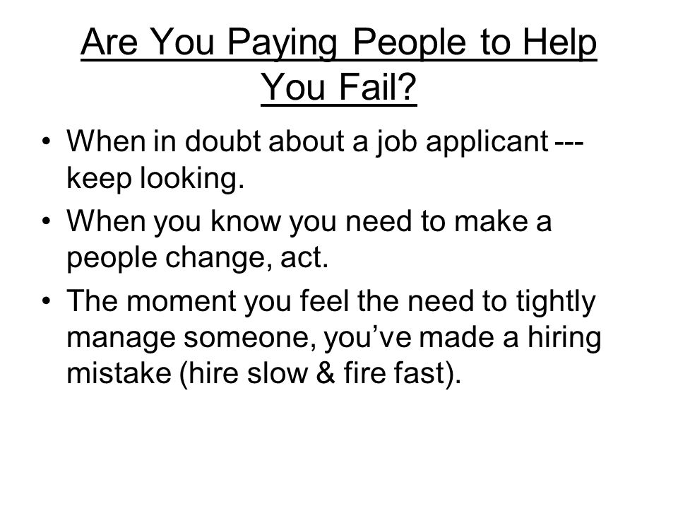 Are You Paying People to Help You Fail? When in doubt about a job applicant --- keep looking. When you know you need to make a people change, act. The