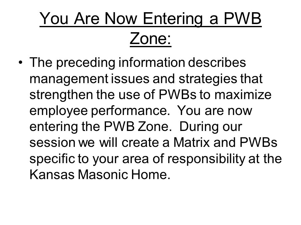 You Are Now Entering a PWB Zone: The preceding information describes management issues and strategies that strengthen the use of PWBs to maximize empl