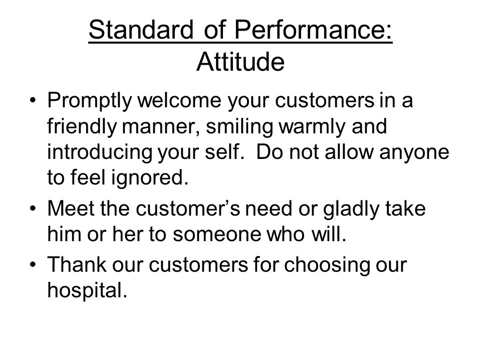 Standard of Performance: Attitude Promptly welcome your customers in a friendly manner, smiling warmly and introducing your self. Do not allow anyone