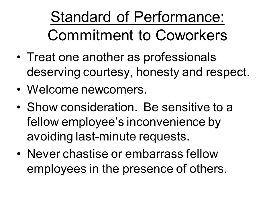 Standard of Performance: Commitment to Coworkers Treat one another as professionals deserving courtesy, honesty and respect. Welcome newcomers. Show c