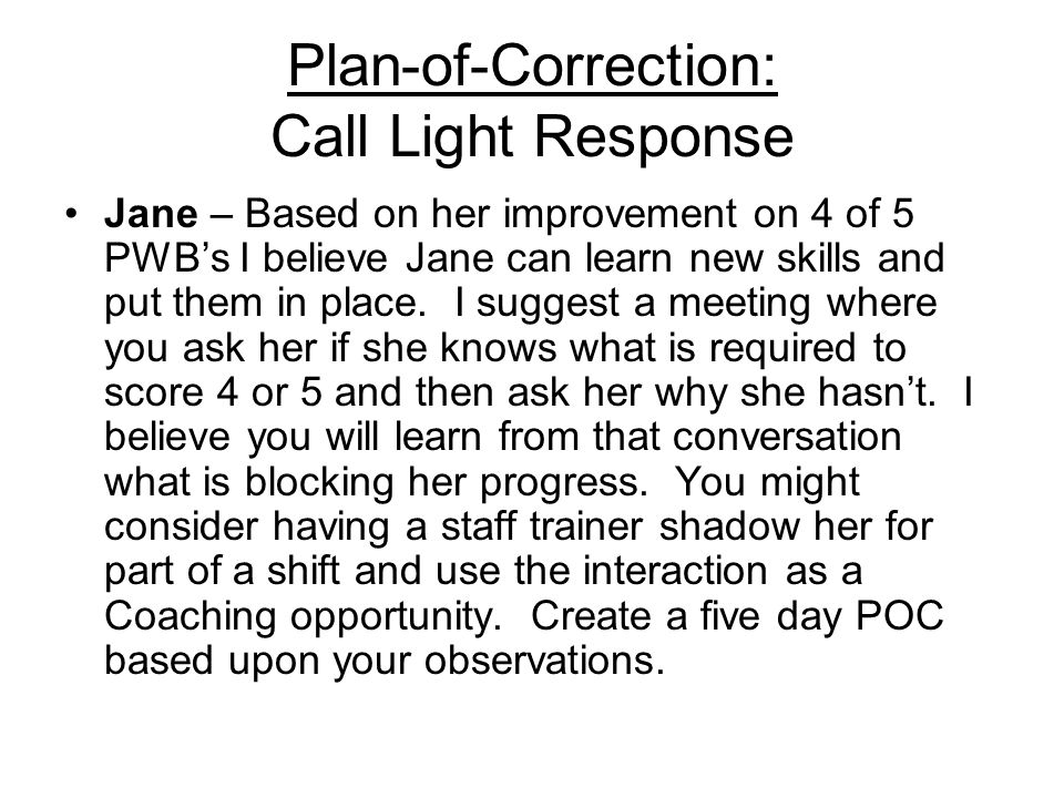 Plan-of-Correction: Call Light Response Jane – Based on her improvement on 4 of 5 PWBs I believe Jane can learn new skills and put them in place. I su