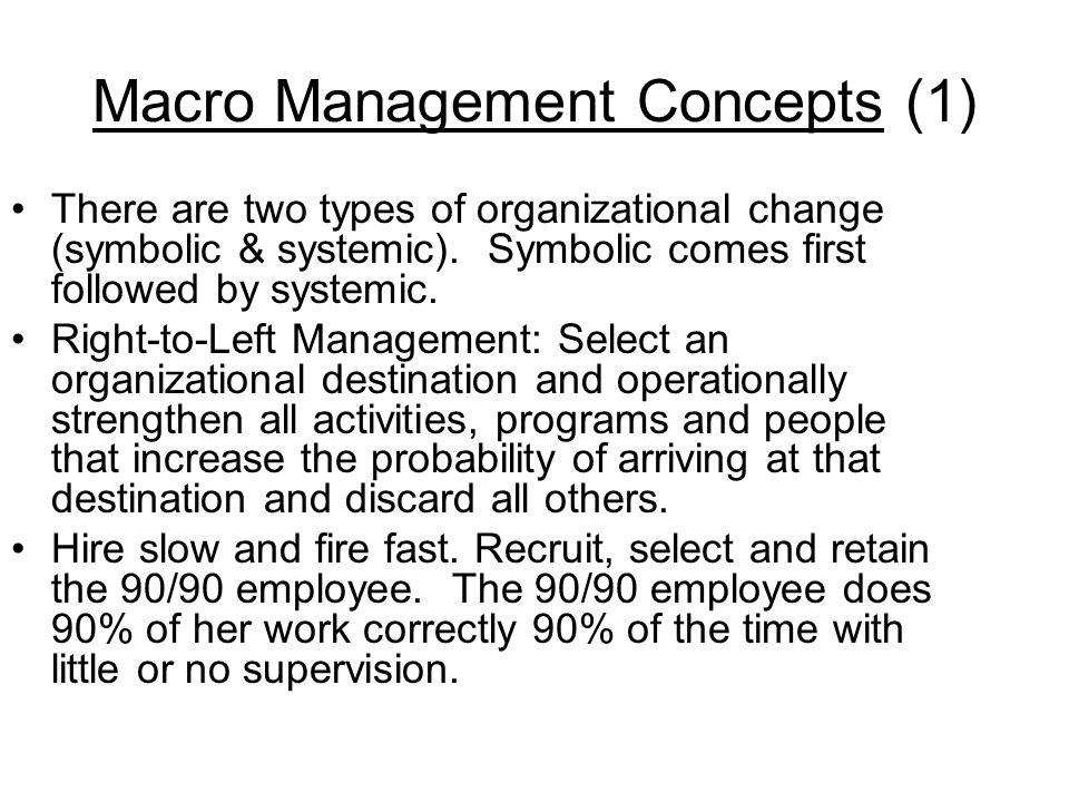 Macro Management Concepts (1) There are two types of organizational change (symbolic & systemic). Symbolic comes first followed by systemic. Right-to-