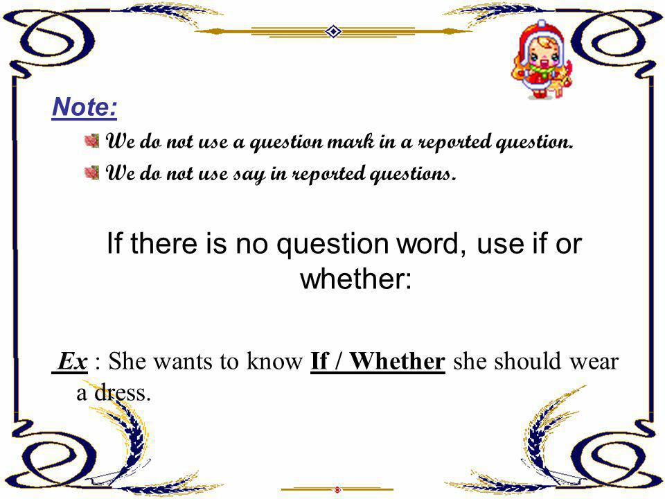 Note: We do not use a question mark in a reported question. We do not use say in reported questions. If there is no question word, use if or whether: