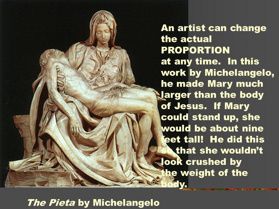 An artist can change the actual PROPORTION at any time. In this work by Michelangelo, he made Mary much larger than the body of Jesus. If Mary could s