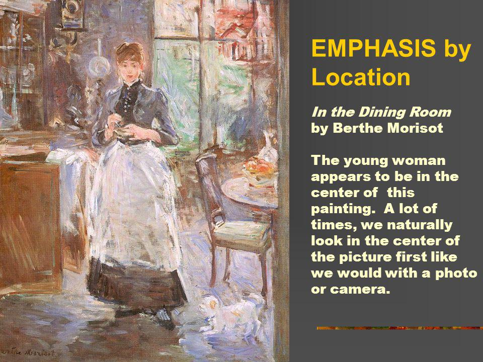 EMPHASIS by Location In the Dining Room by Berthe Morisot The young woman appears to be in the center of this painting. A lot of times, we naturally l