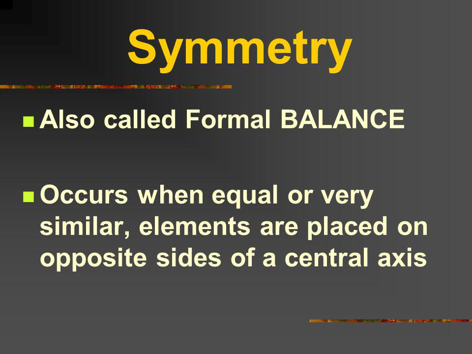 Symmetry Also called Formal BALANCE Occurs when equal or very similar, elements are placed on opposite sides of a central axis