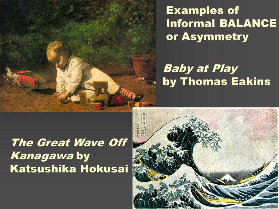 Baby at Play by Thomas Eakins The Great Wave Off Kanagawa by Katsushika Hokusai Examples of Informal BALANCE or Asymmetry