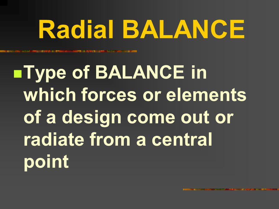 Radial BALANCE Type of BALANCE in which forces or elements of a design come out or radiate from a central point