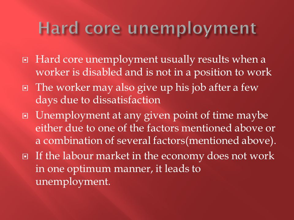 Hard core unemployment usually results when a worker is disabled and is not in a position to work The worker may also give up his job after a few days due to dissatisfaction Unemployment at any given point of time maybe either due to one of the factors mentioned above or a combination of several factors(mentioned above).