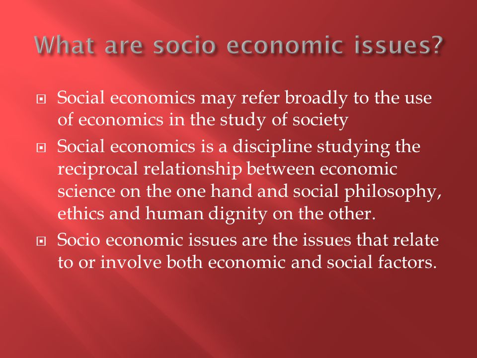 Social economics may refer broadly to the use of economics in the study of society Social economics is a discipline studying the reciprocal relationship between economic science on the one hand and social philosophy, ethics and human dignity on the other.