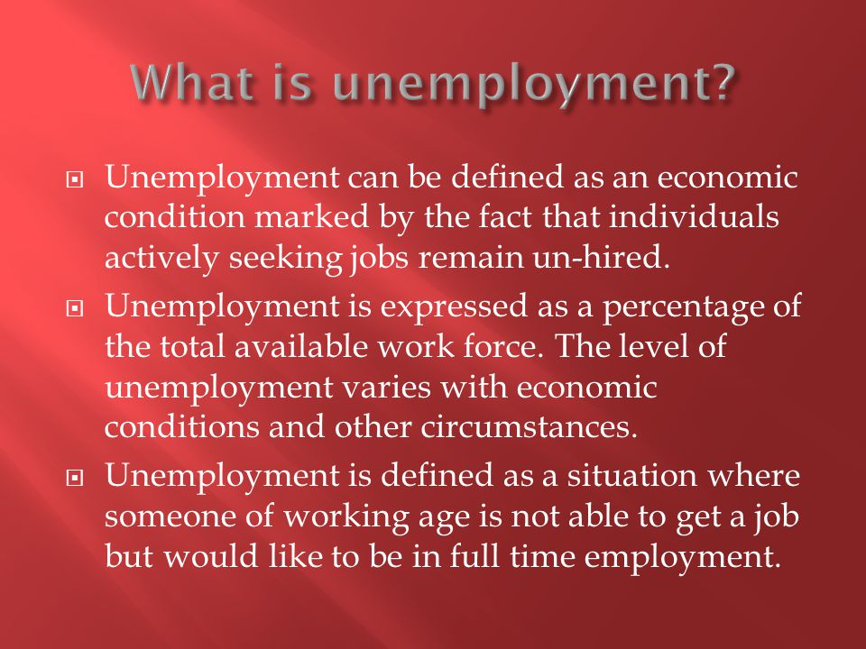 Unemployment can be defined as an economic condition marked by the fact that individuals actively seeking jobs remain un-hired.