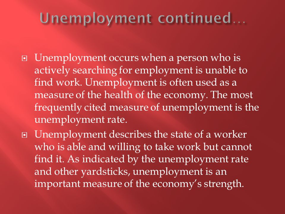 Unemployment occurs when a person who is actively searching for employment is unable to find work.