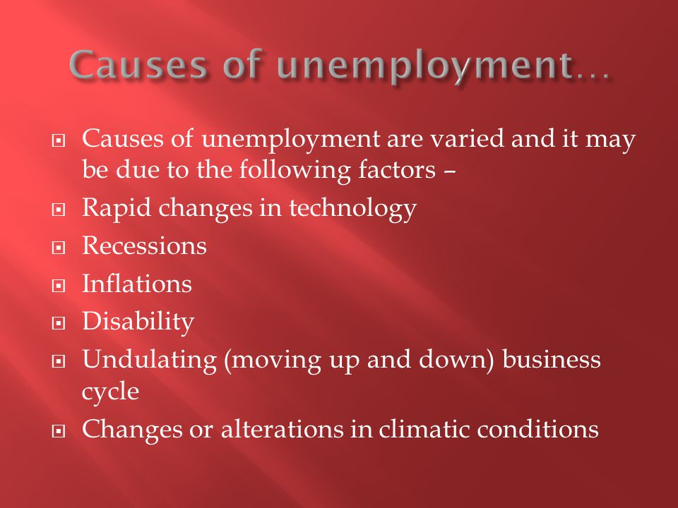 Causes of unemployment are varied and it may be due to the following factors – Rapid changes in technology Recessions Inflations Disability Undulating (moving up and down) business cycle Changes or alterations in climatic conditions