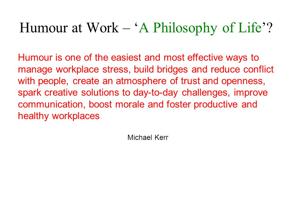 Humour is one of the easiest and most effective ways to manage workplace stress, build bridges and reduce conflict with people, create an atmosphere of trust and openness, spark creative solutions to day-to-day challenges, improve communication, boost morale and foster productive and healthy workplaces Michael Kerr Humour at Work – A Philosophy of Life?