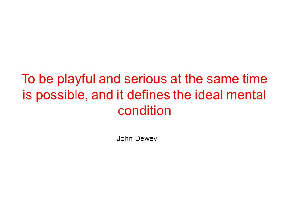 To be playful and serious at the same time is possible, and it defines the ideal mental condition John Dewey