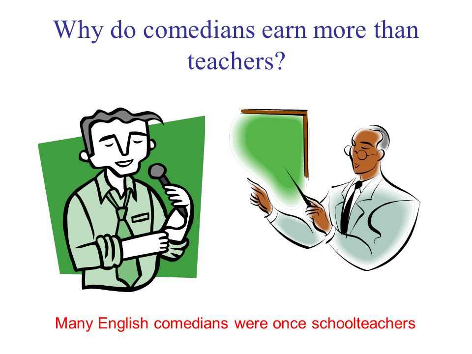 Why do comedians earn more than teachers? Many English comedians were once schoolteachers