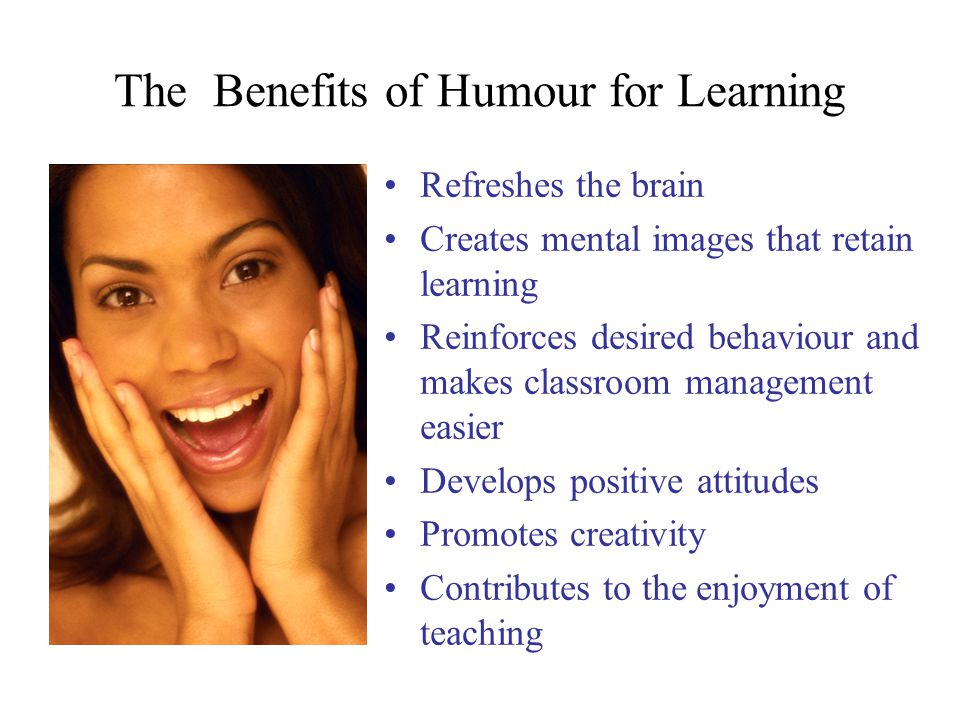 The Benefits of Humour for Learning Refreshes the brain Creates mental images that retain learning Reinforces desired behaviour and makes classroom management easier Develops positive attitudes Promotes creativity Contributes to the enjoyment of teaching