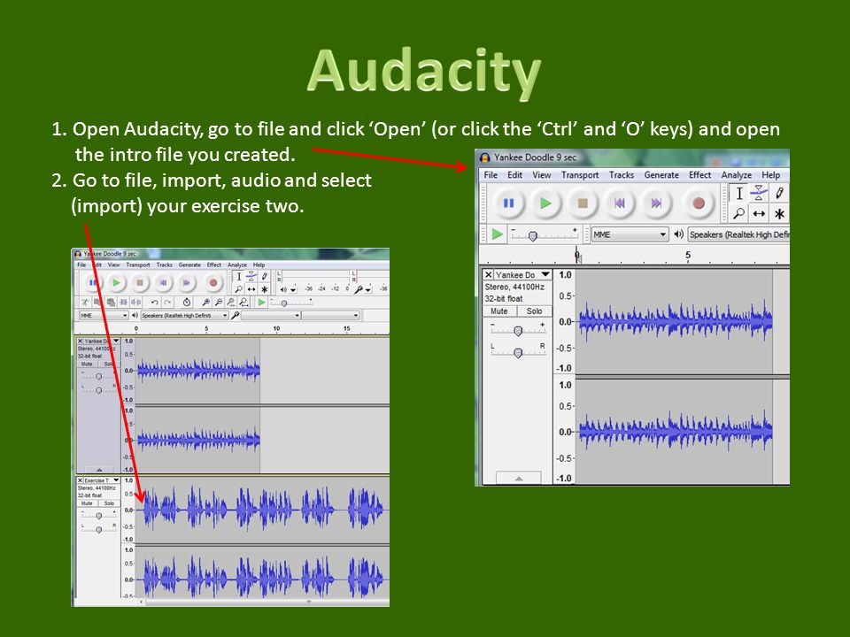 1. Open Audacity, go to file and click Open (or click the Ctrl and O keys) and open the intro file you created. 2. Go to file, import, audio and selec