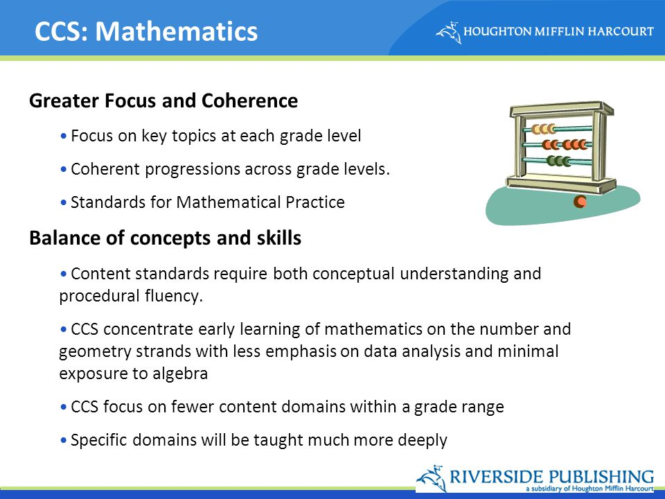 CCS: Mathematics Greater Focus and Coherence Focus on key topics at each grade level Coherent progressions across grade levels. Standards for Mathemat