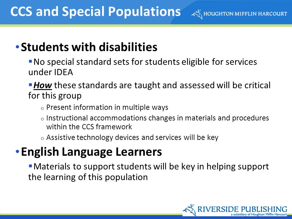 CCS and Special Populations Students with disabilities No special standard sets for students eligible for services under IDEA How these standards are