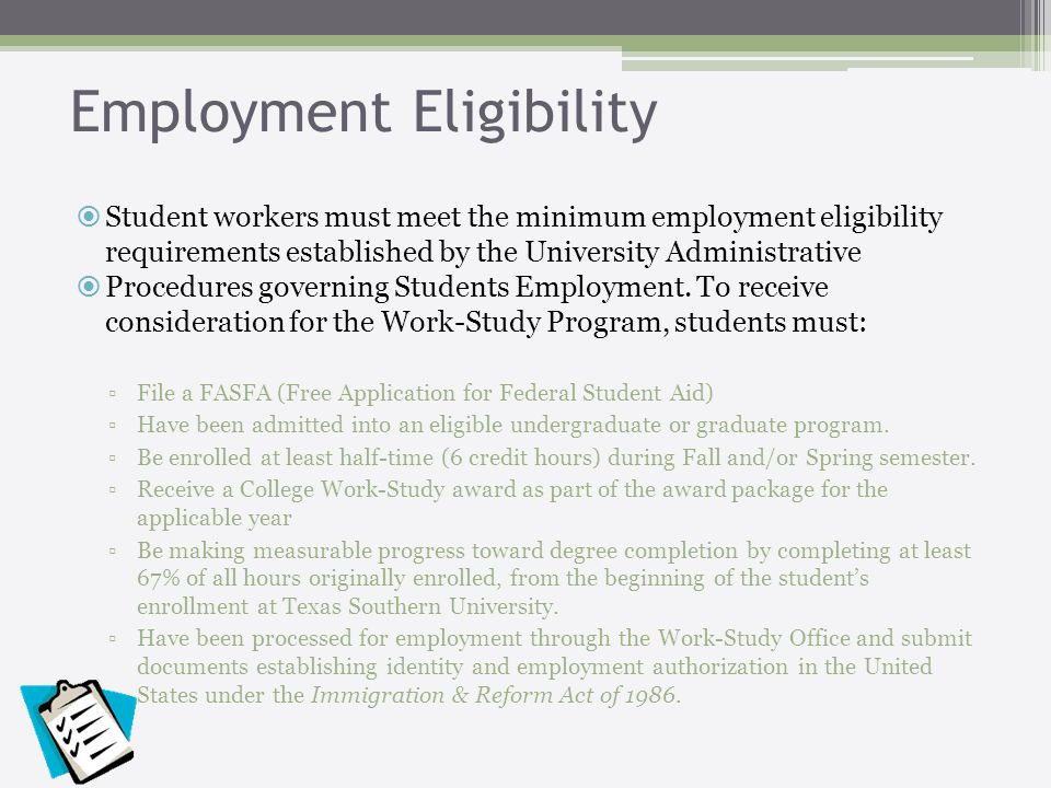 Employment Eligibility Student workers must meet the minimum employment eligibility requirements established by the University Administrative Procedures governing Students Employment.