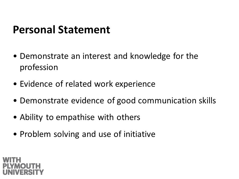 Personal Statement Demonstrate an interest and knowledge for the profession Evidence of related work experience Demonstrate evidence of good communica