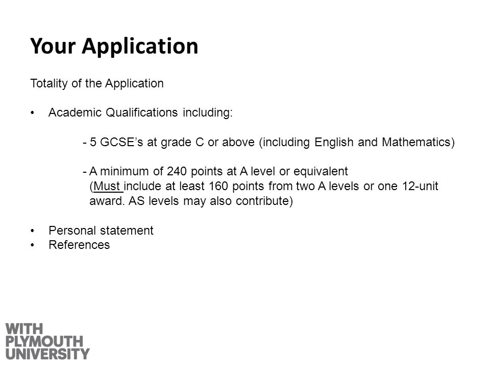 Your Application Totality of the Application Academic Qualifications including: - 5 GCSEs at grade C or above (including English and Mathematics) - A minimum of 240 points at A level or equivalent (Must include at least 160 points from two A levels or one 12-unit award.