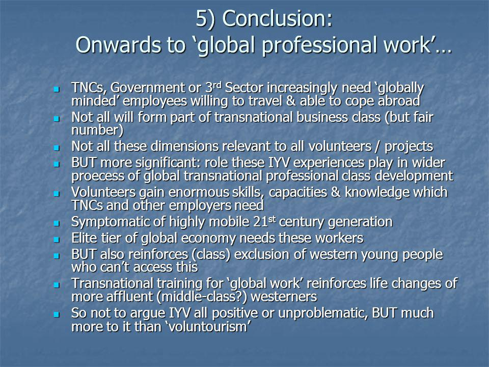 5) Conclusion: Onwards to global professional work… TNCs, Government or 3 rd Sector increasingly need globally minded employees willing to travel & ab