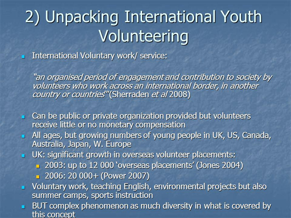 2) Unpacking International Youth Volunteering International Voluntary work/ service: International Voluntary work/ service: an organised period of engagement and contribution to society by volunteers who work across an international border, in another country or countries(Sherraden et al 2008) Can be public or private organization provided but volunteers receive little or no monetary compensation Can be public or private organization provided but volunteers receive little or no monetary compensation All ages, but growing numbers of young people in UK, US, Canada, Australia, Japan, W.