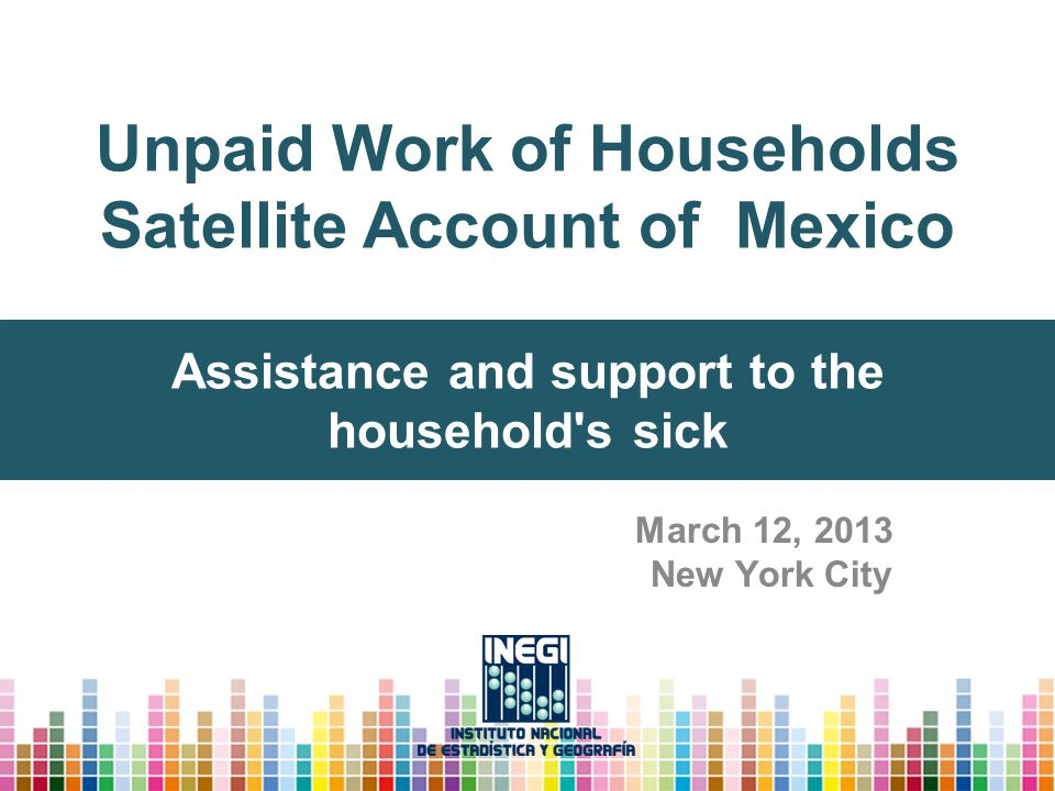 Unpaid Work of Households Satellite Account of Mexico March 12, 2013 New York City Assistance and support to the household's sick