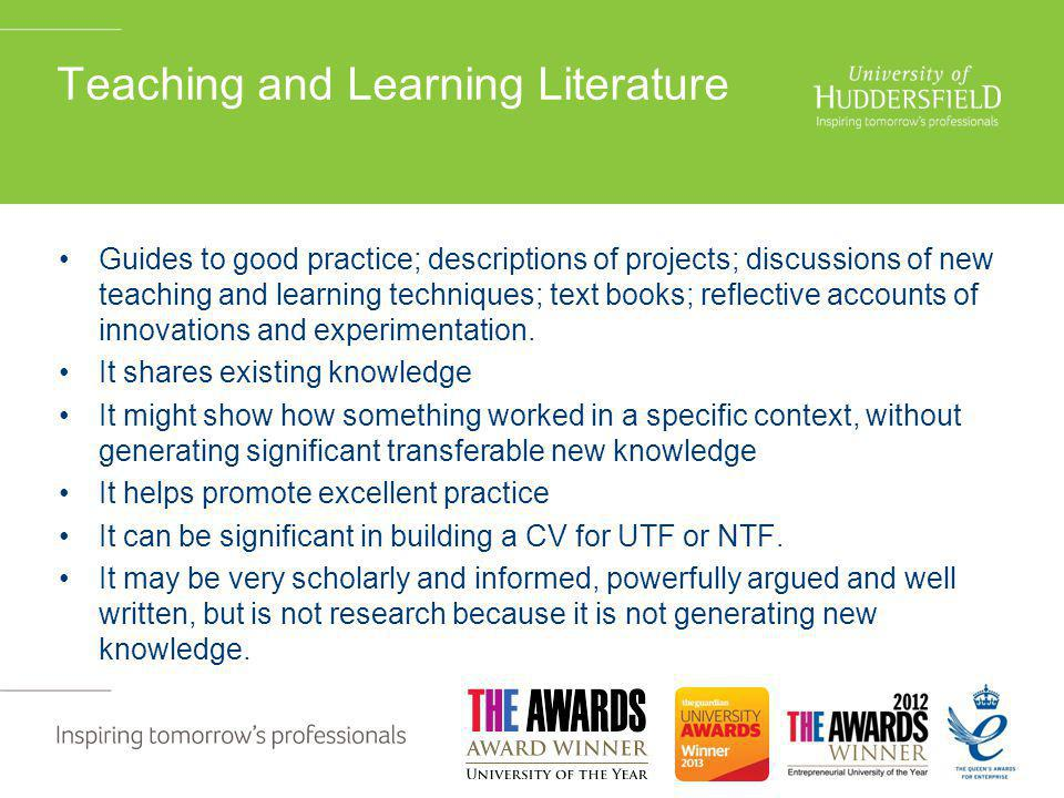 Teaching and Learning Literature Guides to good practice; descriptions of projects; discussions of new teaching and learning techniques; text books; reflective accounts of innovations and experimentation.