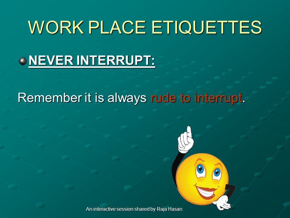 WORK PLACE ETIQUETTES NEVER INTERRUPT: Remember it is always rude to interrupt. An interactive session shared by Raja Hasan