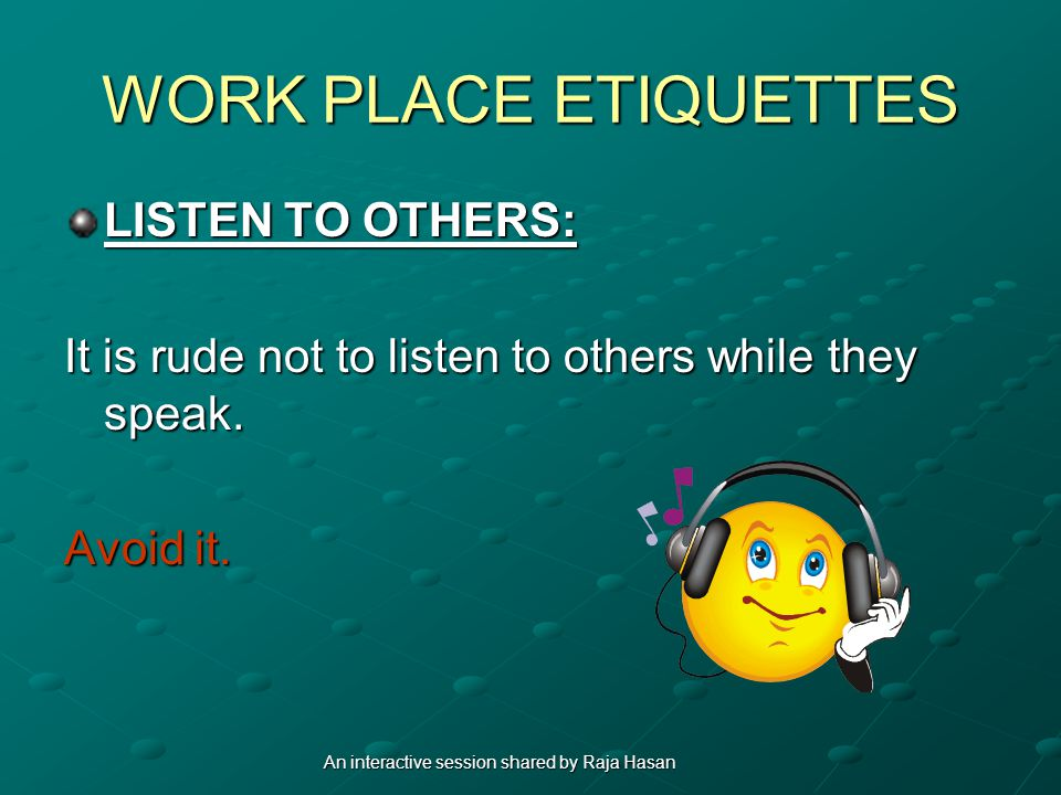 WORK PLACE ETIQUETTES LISTEN TO OTHERS: It is rude not to listen to others while they speak. Avoid it. An interactive session shared by Raja Hasan