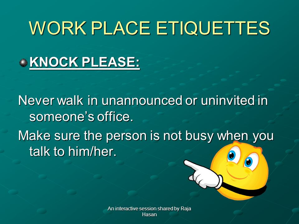 WORK PLACE ETIQUETTES KNOCK PLEASE: Never walk in unannounced or uninvited in someones office.