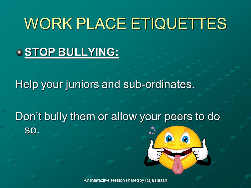 WORK PLACE ETIQUETTES STOP BULLYING: Help your juniors and sub-ordinates.