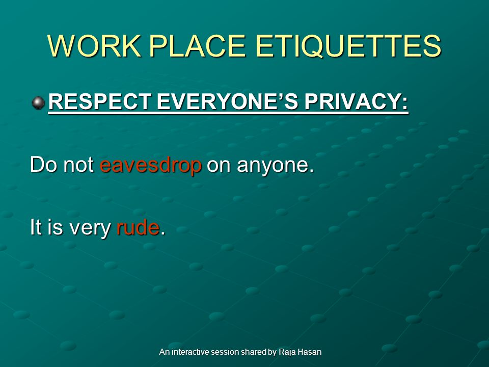 WORK PLACE ETIQUETTES RESPECT EVERYONES PRIVACY: Do not eavesdrop on anyone. It is very rude. An interactive session shared by Raja Hasan