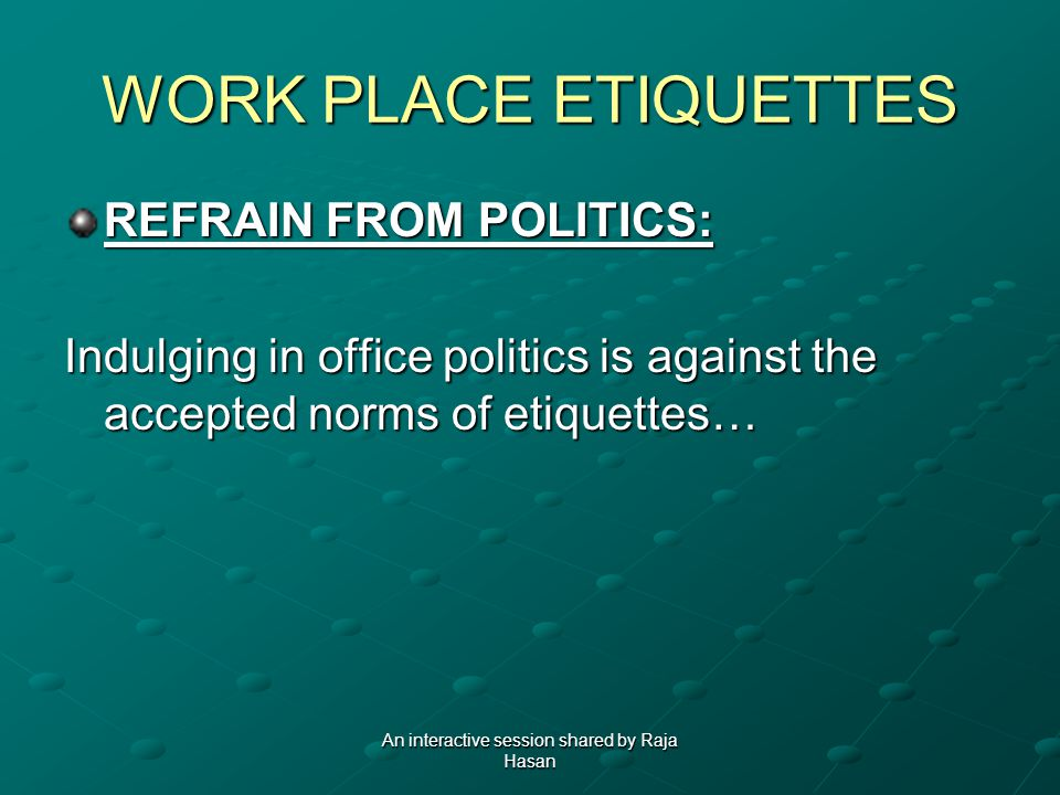 WORK PLACE ETIQUETTES REFRAIN FROM POLITICS: Indulging in office politics is against the accepted norms of etiquettes… An interactive session shared b