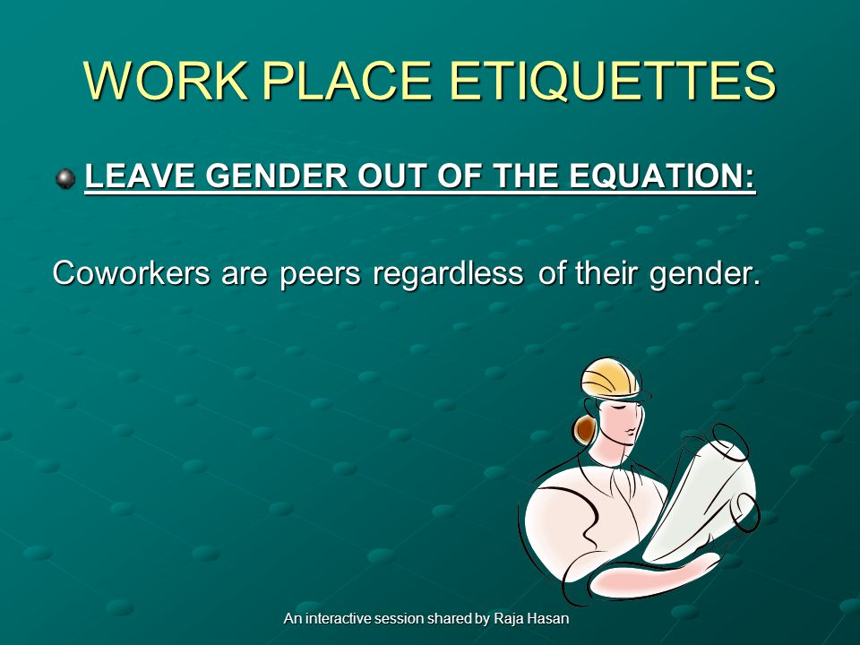 WORK PLACE ETIQUETTES LEAVE GENDER OUT OF THE EQUATION: Coworkers are peers regardless of their gender.