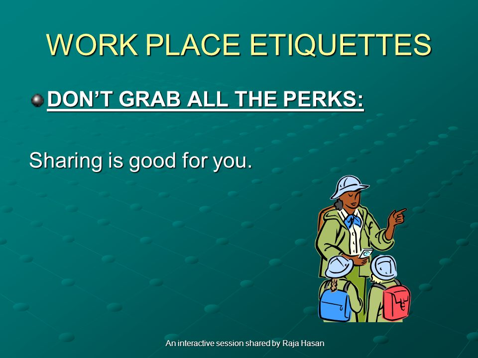 WORK PLACE ETIQUETTES DONT GRAB ALL THE PERKS: Sharing is good for you. An interactive session shared by Raja Hasan