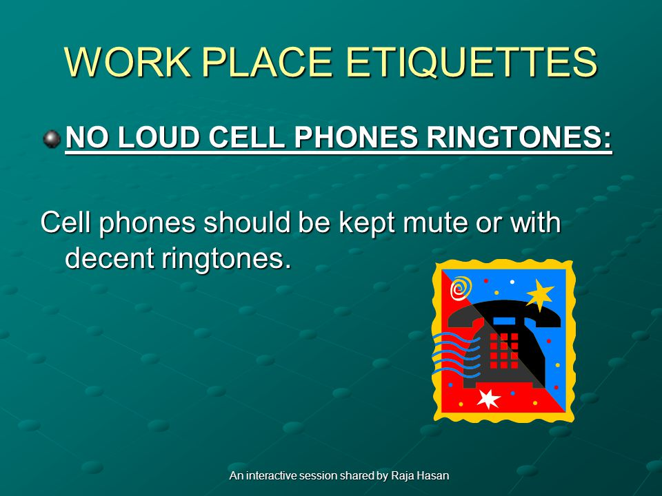 WORK PLACE ETIQUETTES NO LOUD CELL PHONES RINGTONES: Cell phones should be kept mute or with decent ringtones.
