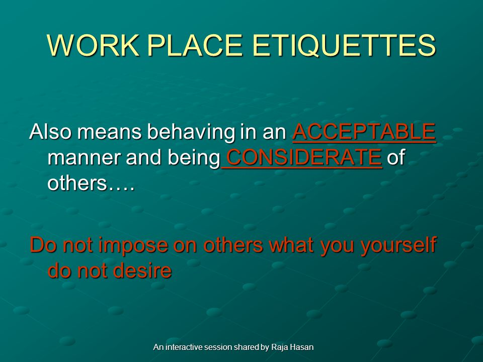 WORK PLACE ETIQUETTES Also means behaving in an ACCEPTABLE manner and being CONSIDERATE of others….