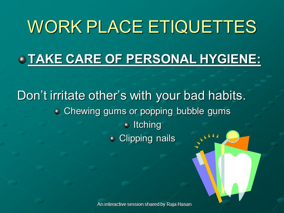 WORK PLACE ETIQUETTES TAKE CARE OF PERSONAL HYGIENE: Dont irritate others with your bad habits. Chewing gums or popping bubble gums Itching Clipping n