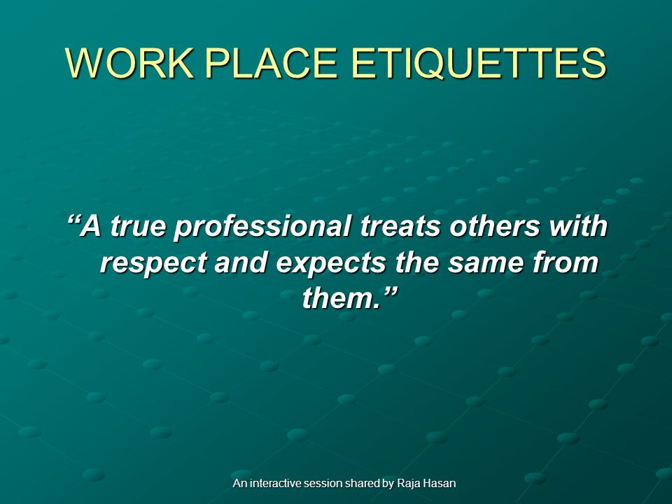WORK PLACE ETIQUETTES A true professional treats others with respect and expects the same from them.