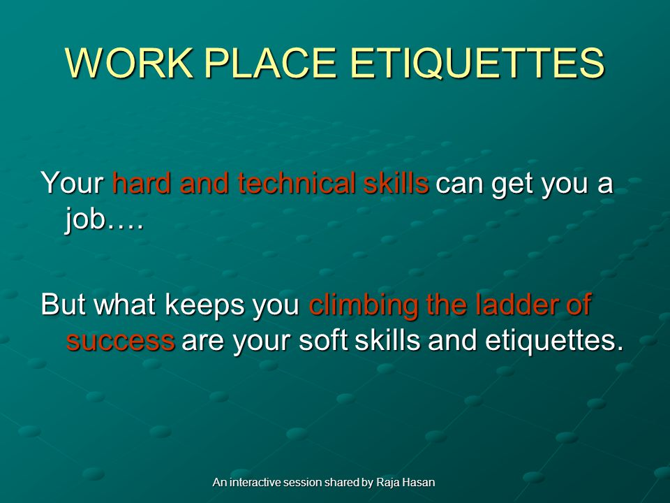 WORK PLACE ETIQUETTES Your hard and technical skills can get you a job….