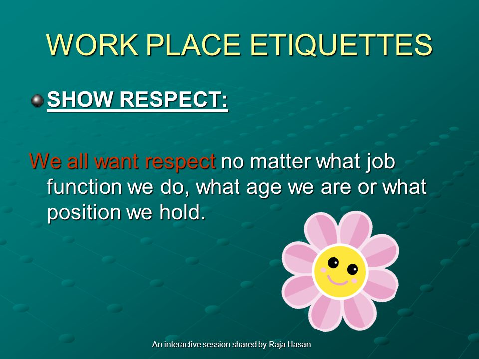 WORK PLACE ETIQUETTES SHOW RESPECT: We all want respect no matter what job function we do, what age we are or what position we hold.