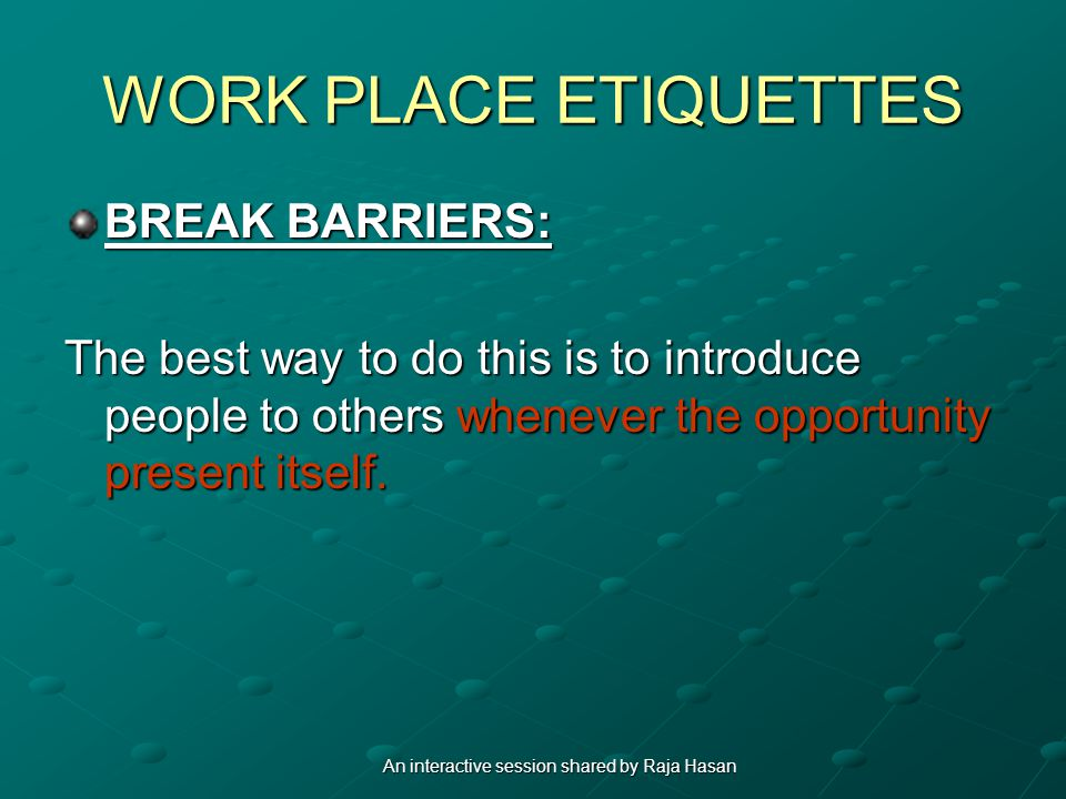 WORK PLACE ETIQUETTES BREAK BARRIERS: The best way to do this is to introduce people to others whenever the opportunity present itself.